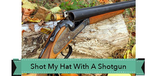 shot my hat with a shotgun